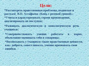 Цели: Рассмотреть нравственные проблемы, поднятые в рассказе В.П. Астафьева «