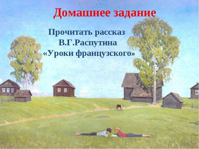 Домашнее задание Прочитать рассказ В.Г.Распутина «Уроки французского»