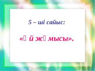 5 – ші сайыс: «Үй жұмысы».