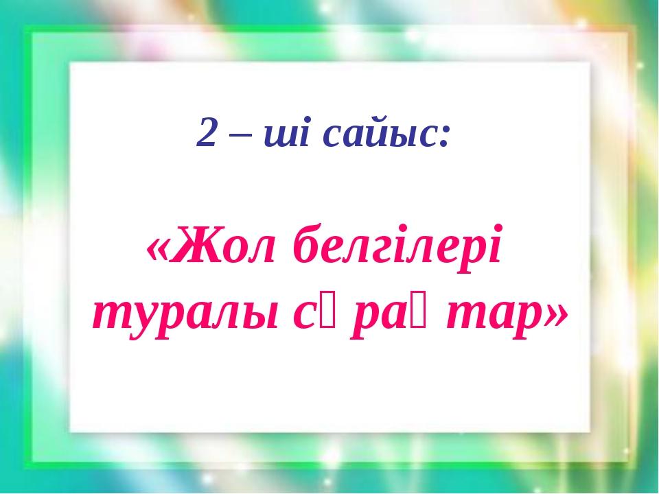 2 – ші сайыс: «Жол белгілері туралы сұрақтар»