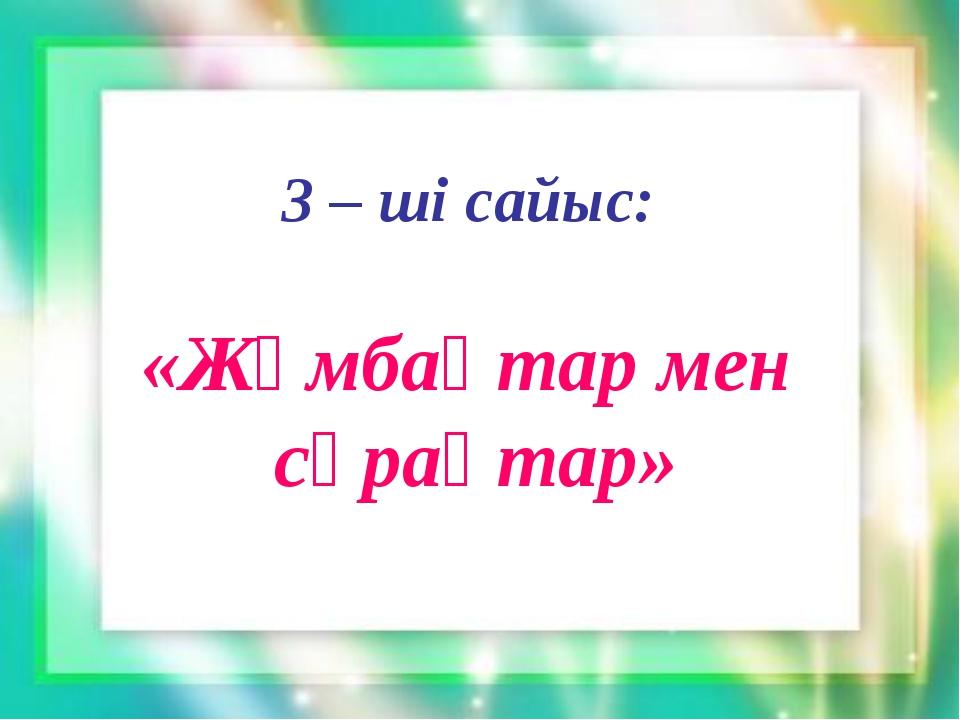 3 – ші сайыс: «Жұмбақтар мен сұрақтар»