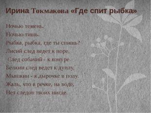 Ирина Токмакова «Где спит рыбка» Ночью темень. Ночью тишь. Рыбка, рыбка, где
