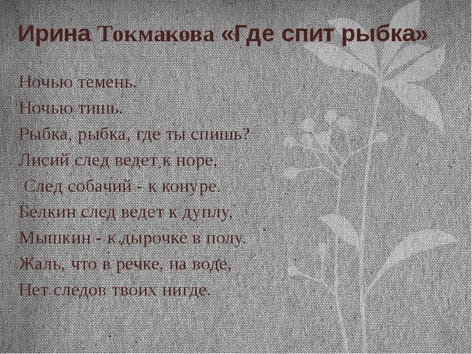 Ирина Токмакова «Где спит рыбка» Ночью темень. Ночью тишь. Рыбка, рыбка, где...