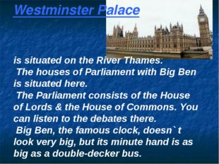 Westminster Palace is situated on the River Thames. The houses of Parliament