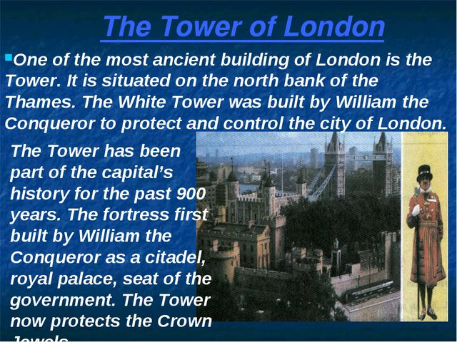 One of the most ancient building of London is the Tower. It is situated on th...