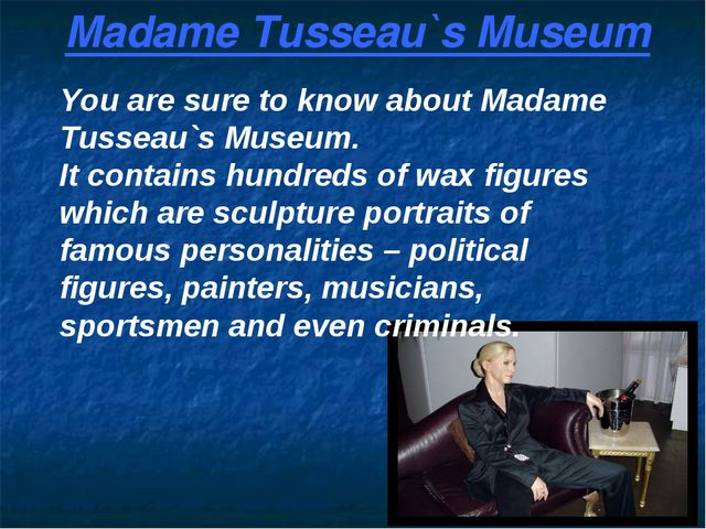 Madame Tusseau`s Museum You are sure to know about Madame Tusseau`s Museum. I...