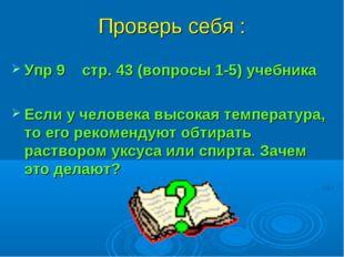 Проверь себя : Упр 9 стр. 43 (вопросы 1-5) учебника Если у человека высокая т