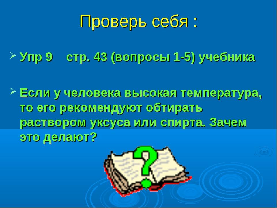 Проверь себя : Упр 9 стр. 43 (вопросы 1-5) учебника Если у человека высокая т...