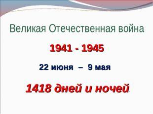 Великая Отечественная война 1941 - 1945 22 июня – 9 мая 1418 дней и ночей.