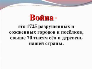 Война - это 1725 разрушенных и сожженных городов и посёлков, свыше 70 тысяч