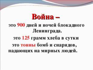 Война – это 900 дней и ночей блокадного Ленинграда. это 125 грамм хлеба в сут