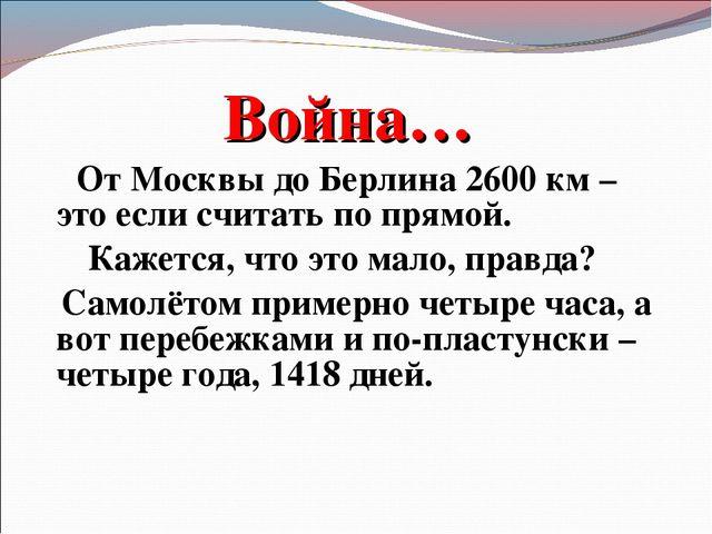 Война… От Москвы до Берлина 2600 км – это если считать по прямой. Кажется, чт...