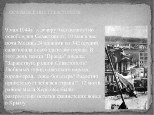 9 мая 1944г. к вечеру был полностью освобожден Севастополь, 10 мая в час ночи