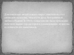 Для советских людей и всего мира Севастополь стал символом мужества, твердост