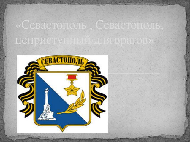 «Севастополь , Севастополь, неприступный для врагов»