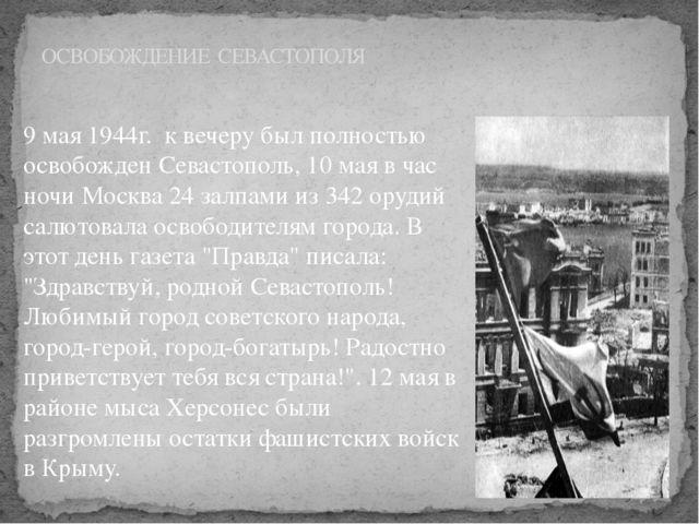 9 мая 1944г. к вечеру был полностью освобожден Севастополь, 10 мая в час ночи...