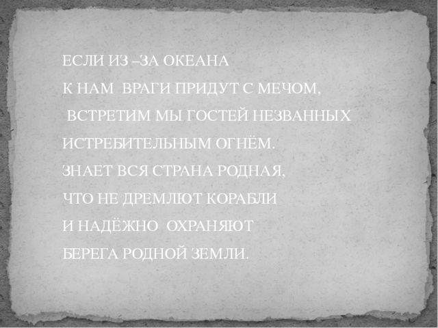ЕСЛИ ИЗ –ЗА ОКЕАНА К НАМ ВРАГИ ПРИДУТ С МЕЧОМ, ВСТРЕТИМ МЫ ГОСТЕЙ НЕЗВАННЫХ И...