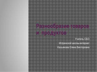 Разнообразие товаров и продуктов Учитель СБО Истренской школы-интернат Касьян