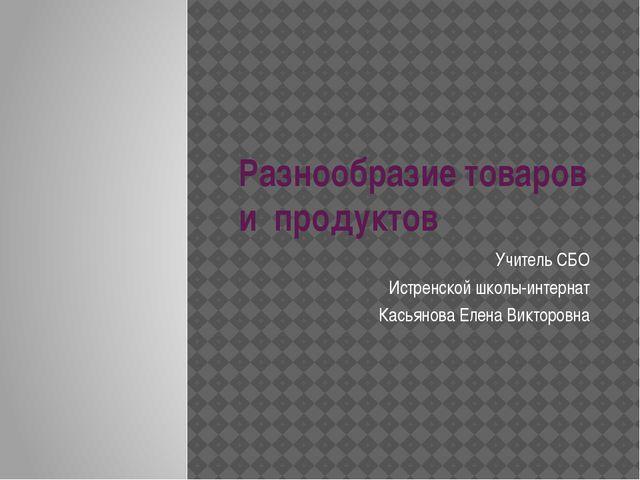 Разнообразие товаров и продуктов Учитель СБО Истренской школы-интернат Касьян...