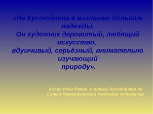 «На Кустодиева я возлагаю большие надежды. Он художник даровитый, любящий иск
