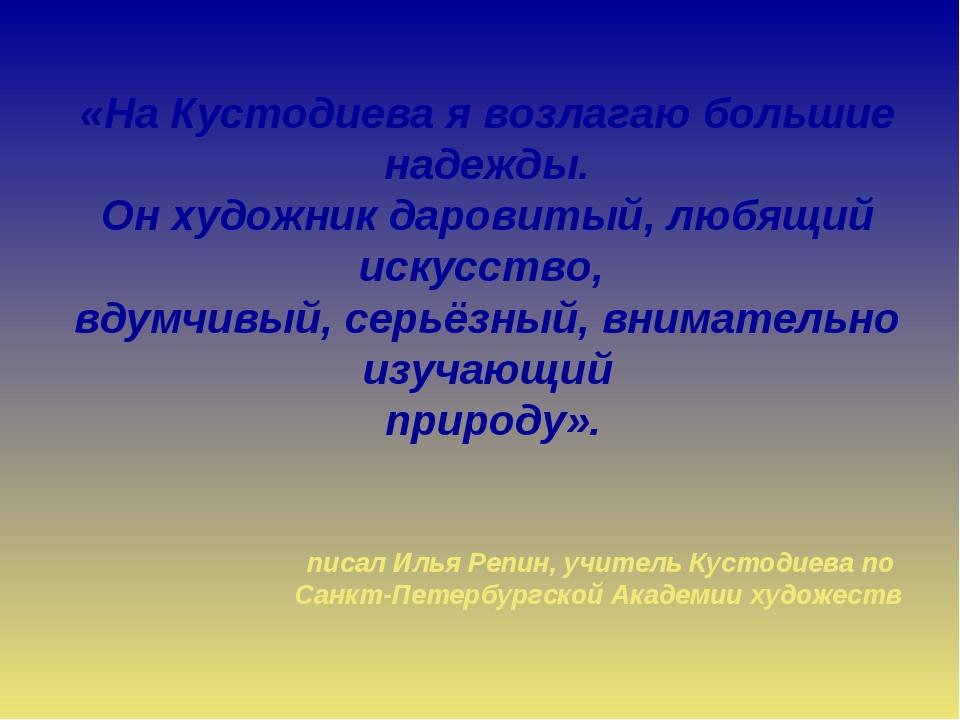 «На Кустодиева я возлагаю большие надежды. Он художник даровитый, любящий иск...