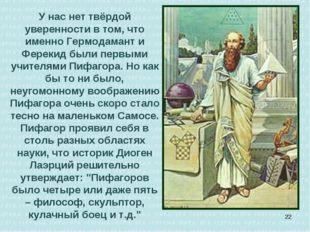 У нас нет твёрдой уверенности в том, что именно Гермодамант и Ферекид были пе