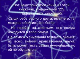 Вот некоторые изречения из этой книжечки, содержащей 325 Пифагоровых заповед
