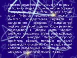 Пифагор воздействовал музыкой и пением и на больных людей, устраняя многие б