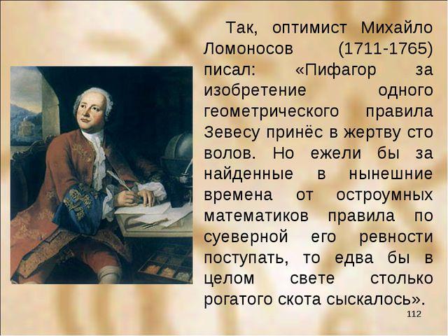 Так, оптимист Михайло Ломоносов (1711-1765) писал: «Пифагор за изобретение о...