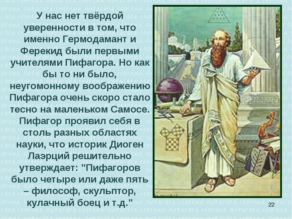У нас нет твёрдой уверенности в том, что именно Гермодамант и Ферекид были пе...