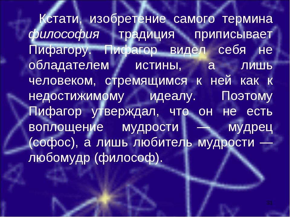 Кстати, изобретение самого термина философия традиция приписывает Пифагору....