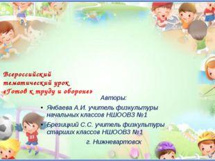 Всероссийский тематический урок «Готов к труду и обороне» Авторы: Янбаева А.