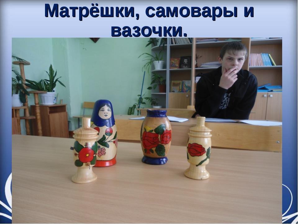 Матрёшки, самовары и вазочки.