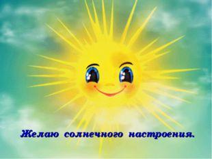 Желаю солнечного настроения. Выполнила: Зарицкая Е.В.,учитель начальных класс