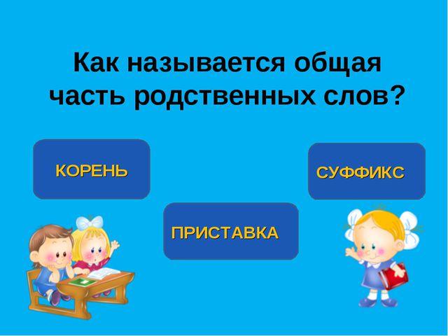 Как называется общая часть родственных слов? КОРЕНЬ ПРИСТАВКА СУФФИКС Выполни...