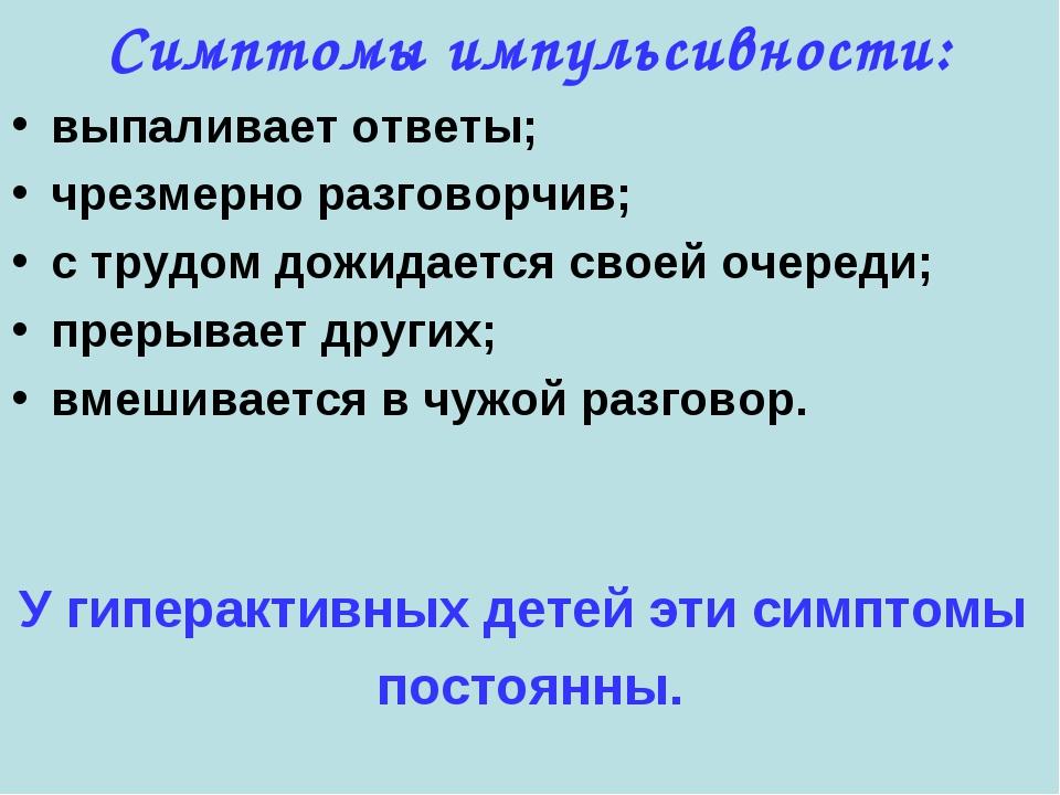 Симптомы импульсивности: выпаливает ответы; чрезмерно разговорчив; с трудом д...