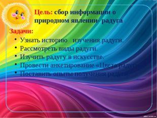 Цель: сбор информации о природном явлении- радуга Задачи: Узнать историю изуч