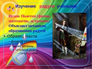 Изучение радуги учеными Исаак Ньютон (физик, математик, астроном) Объяснил ме