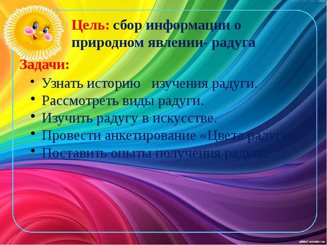 Цель: сбор информации о природном явлении- радуга Задачи: Узнать историю изуч...