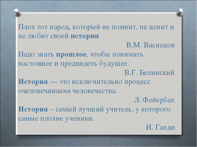 Плох тот народ, который не помнит, не ценит и не любит своей истории  В....