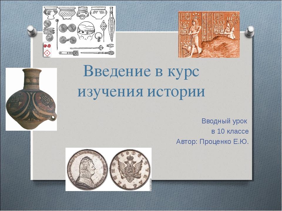 Введение в курс изучения истории Вводный урок в 10 классе Автор: Проценко Е.Ю.