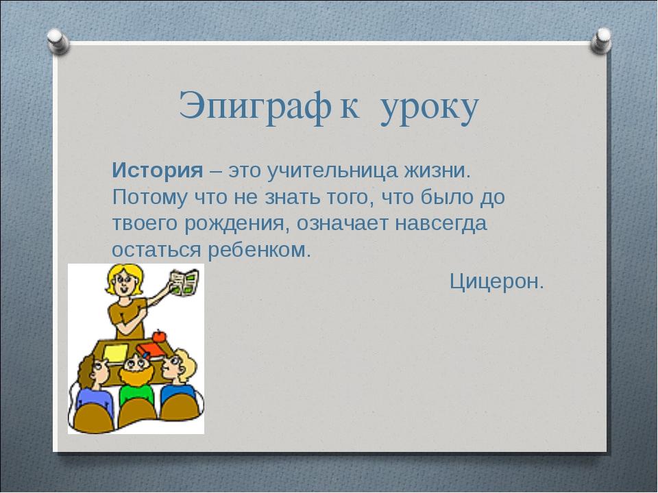 Эпиграф к уроку История – это учительница жизни. Потому что не знать того, чт...
