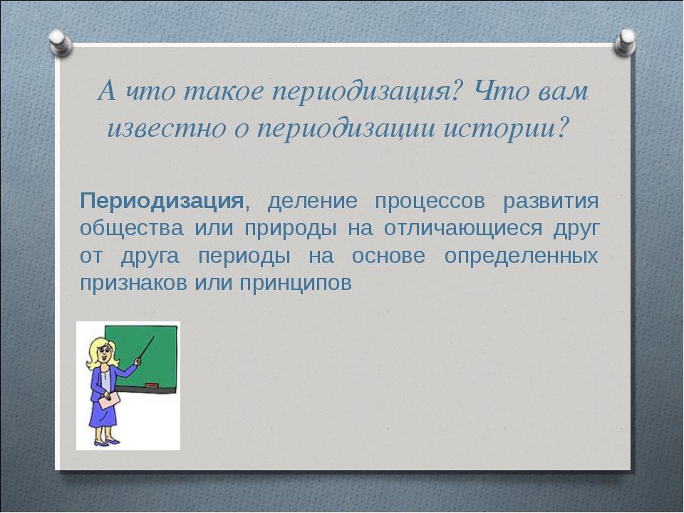 А что такое периодизация? Что вам известно о периодизации истории? Периодизац...