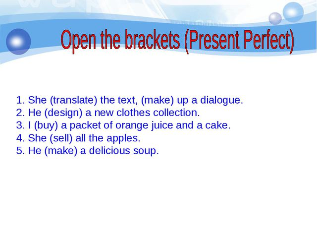 She (translate) the text, (make) up a dialogue. 2. He (design) a new clothes...