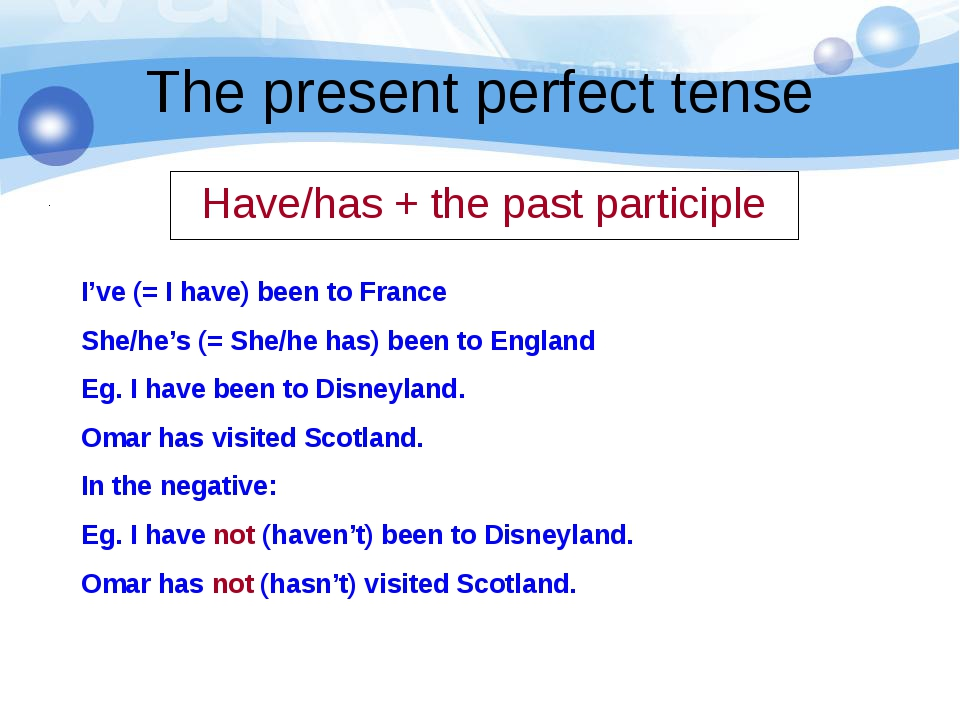 The present perfect tense Have/has + the past participle I've (= I have) been...