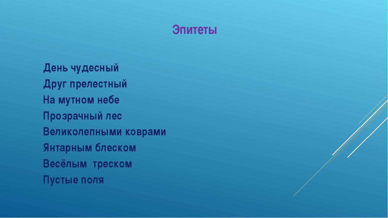 Эпитеты День чудесный Друг прелестный На мутном небе Прозрачный лес Великолеп...