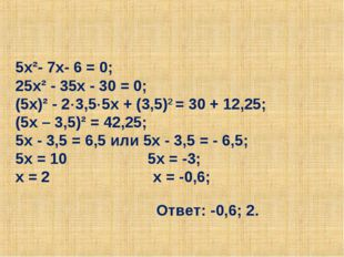 5х²- 7х- 6 = 0; 25х² - 35х - 30 = 0; (5х)² - 23,55х + (3,5)2 = 30 + 12,25;