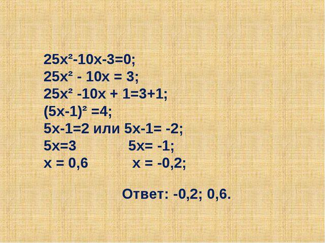 25х²-10х-3=0; 25х² - 10х = 3; 25х² -10х + 1=3+1; (5х-1)² =4; 5х-1=2 или 5х-1=...