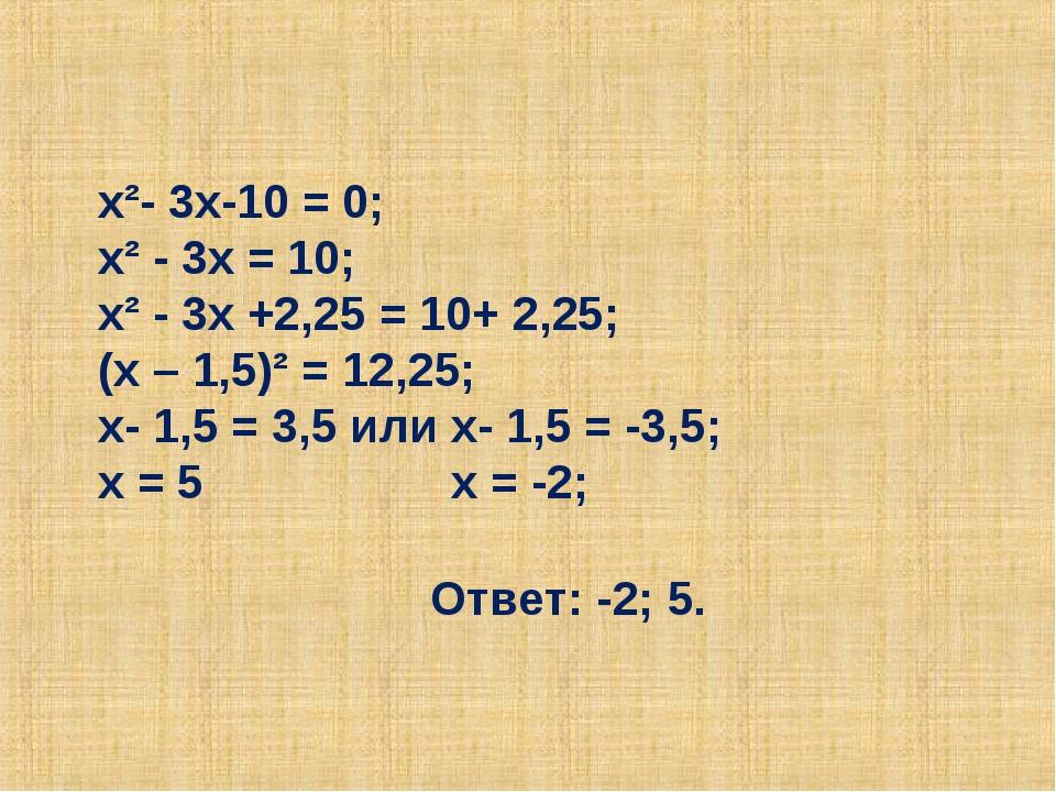 х²- 3х-10 = 0; х² - 3х = 10; х² - 3х +2,25 = 10+ 2,25; (х – 1,5)² = 12,25; х-...