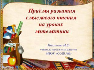 Марханова М.В. учитель начальных классов МБОУ «СОШ №6» Приёмы развития смысло